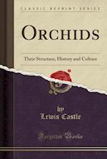 Orchids: Their Structure, History and Culture (Classic Reprint)