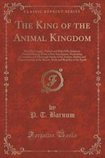 The King of the Animal Kingdom: How He Caught, Tamed and Ruled His Subjects; Natural History From a New Standpoint, Presenting a Complete and Thorough af P. T. Barnum