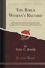 The Bible Woman's Record: A Discourse Occasioned by the Death of Mrs. Mary Gideon, Delivered in the Fourth Presbyterian Church, Washington, D. C., On