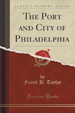 The Port and City of Philadelphia (Classic Reprint)
