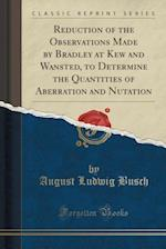 Reduction of the Observations Made by Bradley at Kew and Wansted, to Determine the Quantities of Aberration and Nutation (Classic Reprint)