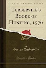 Turbervile's Booke of Hunting, 1576 (Classic Reprint)