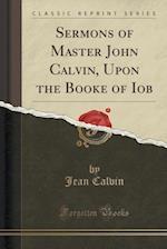 Sermons of Master John Calvin, Upon the Booke of Iob (Classic Reprint)