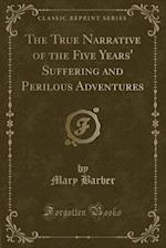The True Narrative of the Five Years' Suffering and Perilous Adventures (Classic Reprint)