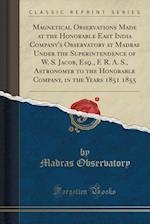 Magnetical Observations Made at the Honorable East India Company's Observatory at Madras Under the Superintendence of W. S. Jacob, Esq., F. R. A. S.,