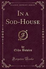 In a Sod-House (Classic Reprint) af Elihu Bowles
