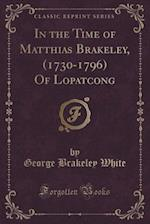 In the Time of Matthias Brakeley, (1730-1796) of Lopatcong (Classic Reprint) af George Brakeley White