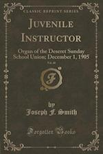 Juvenile Instructor, Vol. 40: Organ of the Deseret Sunday School Union; December 1, 1905 (Classic Reprint)