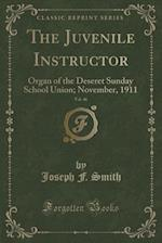The Juvenile Instructor, Vol. 46: Organ of the Deseret Sunday School Union; November, 1911 (Classic Reprint)