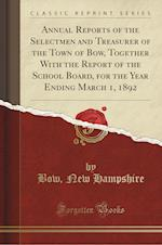 Annual Reports of the Selectmen and Treasurer of the Town of Bow, Together with the Report of the School Board, for the Year Ending March 1, 1892 (Cla af Bow New Hampshire