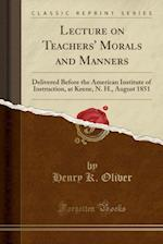 Lecture on Teachers' Morals and Manners: Delivered Before the American Institute of Instruction, at Keene, N. H., August 1851 (Classic Reprint)
