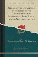 Report of the Department of Fisheries of the Commonwealth of Pennsylvania from June 1, 1903, to November 30, 1904 (Classic Reprint)