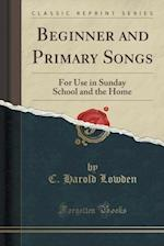 Beginner and Primary Songs: For Use in Sunday School and the Home (Classic Reprint) af C. Harold Lowden