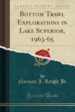 Bottom Trawl Explorations in Lake Superior, 1963-65 (Classic Reprint)