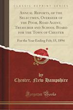 Annual Reports, of the Selectmen, Overseer of the Poor, Road Agent, Treasurer and School Board for the Town of Chester: For the Year Ending Feb; 15, 1 af Chester Hampshire New