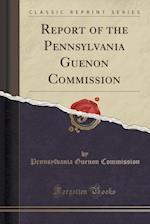 Report of the Pennsylvania Guenon Commission (Classic Reprint)