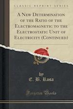 A New Determination of the Ratio of the Electromagnetic to the Electrostatic Unit of Electricity (Continued) (Classic Reprint)