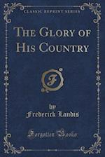 The Glory of His Country (Classic Reprint) af Frederick Landis
