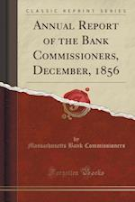 Annual Report of the Bank Commissioners, December, 1856 (Classic Reprint)