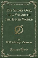 The Smoky God, or a Voyage to the Inner World (Classic Reprint)