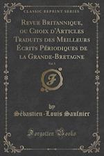 Revue Britannique, Ou Choix D'Articles Traduits Des Meilleurs Ecrits Periodiques de La Grande-Bretagne, Vol. 5 (Classic Reprint) af Sebastien-Louis Saulnier