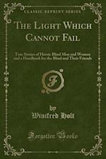 The Light Which Cannot Fail: True Stories of Heroic Blind Men and Women and a Handbook for the Blind and Their Friends (Classic Reprint) af Winifred Holt