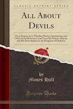 All About Devils: Or an Inquiry as to Whether Modern Spiritualism and Other Great Reforms Come From His Satanic Majesty and His Subordinates in the Ki