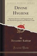 Divine Hygiene, Vol. 2: Sanitary Science and Sanitarians of the Sacred Scriptures and Mosaic Code (Classic Reprint)
