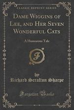Dame Wiggins of Lee, and Her Seven Wonderful Cats: A Humorous Tale (Classic Reprint)