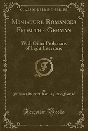 Miniature Romances From the German: With Other Prolusions of Light Literature (Classic Reprint)