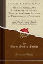 Religion, Natural and Revealed, or the Natural Theology and Moral Bearings of Phrenology and Physiology