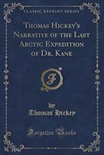Thomas Hickey's Narrative of the Last Arctic Expedition of Dr. Kane (Classic Reprint) af Thomas Hickey