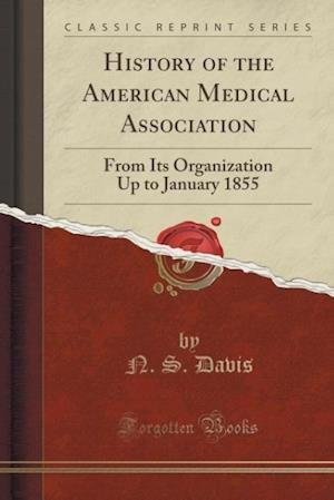 Bog, hæftet History of the American Medical Association: From Its Organization Up to January 1855 (Classic Reprint) af N. S. Davis