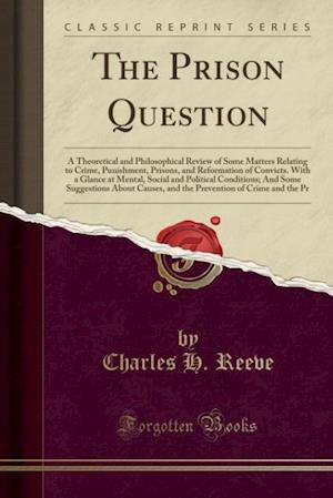 The Prison Question: A Theoretical and Philosophical Review of Some Matters Relating to Crime, Punishment, Prisons, and Reformation of Convicts. With