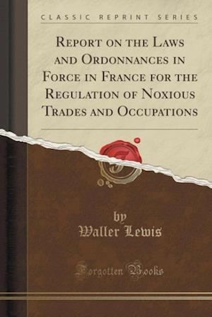 Bog, hæftet Report on the Laws and Ordonnances in Force in France for the Regulation of Noxious Trades and Occupations (Classic Reprint) af Waller Lewis