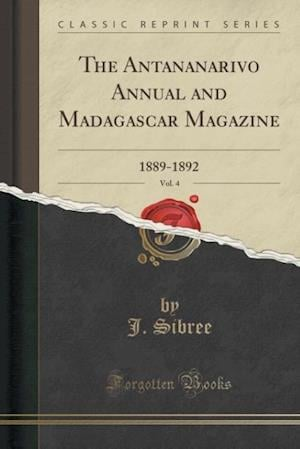 Bog, hæftet The Antananarivo Annual and Madagascar Magazine, Vol. 4: 1889-1892 (Classic Reprint) af J. Sibree