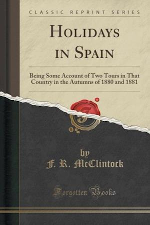 Bog, hæftet Holidays in Spain: Being Some Account of Two Tours in That Country in the Autumns of 1880 and 1881 (Classic Reprint) af F. R. McClintock