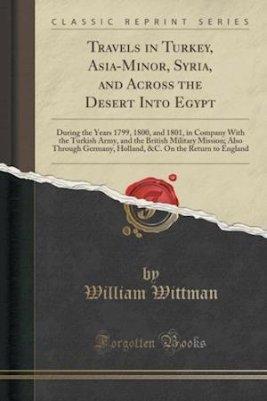 Bog, hæftet Travels in Turkey, Asia-Minor, Syria, and Across the Desert Into Egypt: During the Years 1799, 1800, and 1801, in Company With the Turkish Army, and t af William Wittman