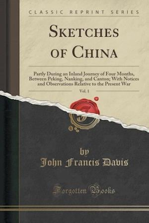 Bog, hæftet Sketches of China, Vol. 1: Partly During an Inland Journey of Four Months, Between Peking, Nanking, and Canton; With Notices and Observations Relative af John Francis Davis