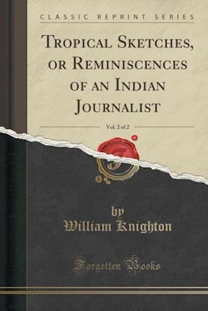 Bog, paperback Tropical Sketches, or Reminiscences of an Indian Journalist, Vol. 2 of 2 (Classic Reprint) af William Knighton