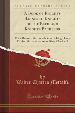 Bog, hæftet A Book of Knights Banneret, Knights of the Bath, and Knights Bachelor: Made Between the Fourth Year of King Henry Vi. And the Restoration of King Char af Walter Charles Metcalfe
