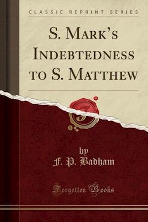 Bog, paperback S. Mark's Indebtedness to S. Matthew (Classic Reprint) af F. P. Badham