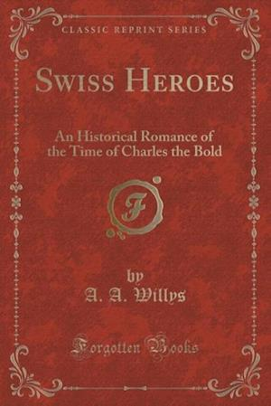 Swiss Heroes: An Historical Romance of the Time of Charles the Bold (Classic Reprint)