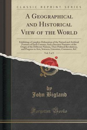 A Geographical and Historical View of the World, Vol. 5 of 5: Exhibiting a Complete Delineation of the Natural and Artificial Features of Each Country