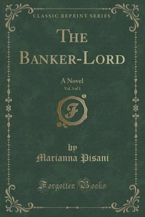 Bog, hæftet The Banker-Lord, Vol. 3 of 3: A Novel (Classic Reprint) af Marianna Pisani