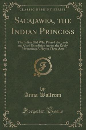 Bog, hæftet Sacajawea, the Indian Princess: The Indian Girl Who Piloted the Lewis and Clark Expedition Across the Rocky Mountains; A Play in Three Acts (Classic R af Anna Wolfrom