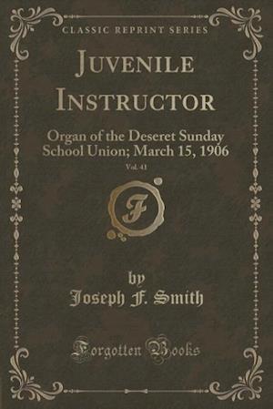 Bog, hæftet Juvenile Instructor, Vol. 41: Organ of the Deseret Sunday School Union; March 15, 1906 (Classic Reprint) af Joseph F. Smith