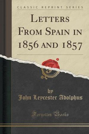 Bog, hæftet Letters From Spain in 1856 and 1857 (Classic Reprint) af John Leycester Adolphus