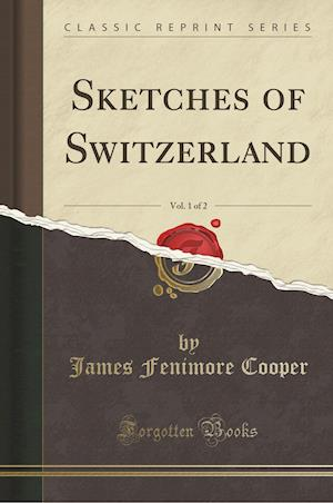 Bog, hæftet Sketches of Switzerland, Vol. 1 of 2 (Classic Reprint) af James Fenimore Cooper