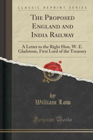 Bog, hæftet The Proposed England and India Railway: A Letter to the Right Hon. W. E. Gladstone, First Lord of the Treasury (Classic Reprint) af William Low